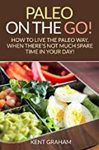 Paleo On The Go!: How to live the paleo way, when there's not much spare time in your day!