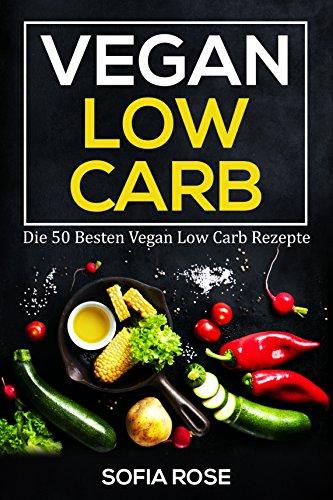 Vegan Low Carb: Die 50 Besten Vegan Low Carb Rezepte!