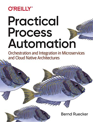 Practical Process Automation: Orchestration and Integration in Microservices and Cloud Native Architectures Front Cover
