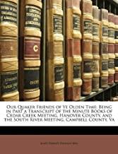 Our Quaker Friends of Ye Olden Time: Being in Part a Transcript of the Minute Books of Cedar Creek Meeting, Hanover County, and the South River Meeting, Campbell County, Va