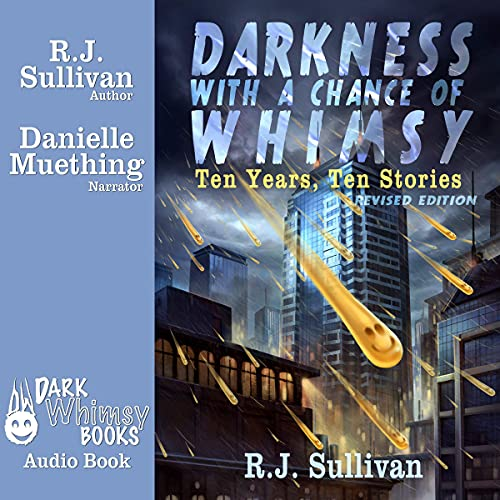 Darkness with a Chance of Whimsy: Ten Years, Ten Stories Audiobook By R.J. Sullivan cover art