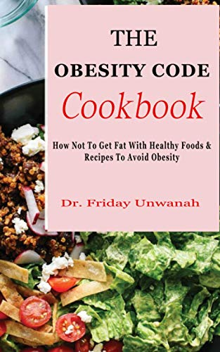 THE OBESITY CODE COOKBOOK: How Not To Get Fat With Healthy...