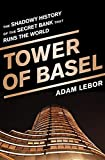 The Tower of Basel: The Shadowy History of the Secret Bank That Runs the World: The Inside Story of the Central Bankers' Secret Bank by Adam LeBor ( 2013 ) Hardcover
