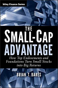 The Small-Cap Advantage: How Top Endowments and Foundations Turn Small Stocks into Big Returns (Wiley Finance Book 663) by [Brian Bares]