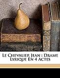 Le chevalier Jean: drame lyrique en 4 actes