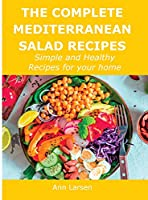 The Complete Mediterranean Salad Recipes: Simple and Healthy Recipes for your home