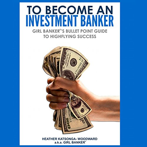 To Become an Investment Banker     Girl Banker's Bullet Point Guide to Highflying Success              By:                                                                                                                                 Heather Katsonga-Woodward                               Narrated by:                                                                                                                                 Heather Katsonga-Woodward                      Length: 9 hrs and 41 mins     5 ratings     Overall 4.0