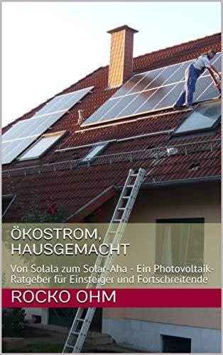 Ökostrom, hausgemacht: Von Solala zum Solar-Aha - Ein Photovoltaik-Ratgeber für Einsteiger und Fortschreitende