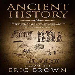 Ancient History: A Concise Overview of Ancient Egypt, Ancient Greece, and Ancient Rome: Including the Egyptian Mythology, the Byzantine Empire and the Roman Republic                   By:                                                                                                                                 Eric Brown                               Narrated by:                                                                                                                                 John B Linn                      Length: 5 hrs and 3 mins     1 rating     Overall 3.0