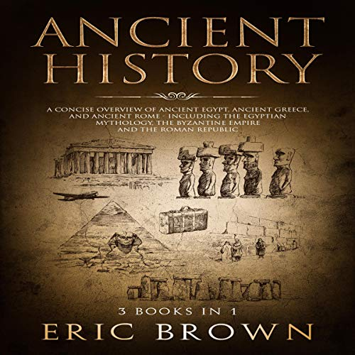 Ancient History: A Concise Overview of Ancient Egypt, Ancient Greece, and Ancient Rome: Including the Egyptian Mythology, the Byzantine Empire and the Roman Republic audiobook cover art