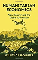 Humanitarian Economics: War, Disaster and the Global Aid Market by Gilles Carbonnier(2015-10-15)