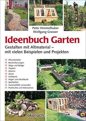 Ideenbuch Garten: Gestalten mit Altmaterial – mit vielen Beispielen und Projekten: Mit vielen Baubeispielen und Projekten