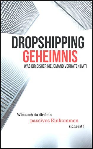 Dropshipping Geheimnis - Was Dir bisher nie Jemand verraten hat!: Ultimative Tipps und Tricks für das Dropshipping, E-Commerce, Online-Shop, Dropshipping für Anfänger