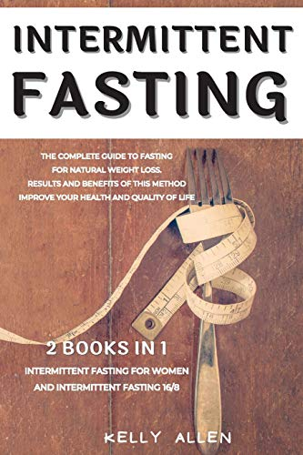Intermittent Fasting: 2 Books in 1: The Complete Guide to Fasting for Natural Weight Loss. Results and Benefits of This Method Improve Your Health and Quality of Life.