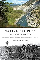 Native Peoples and Water Rights: Irrigation, Dams, and the Law in Western Canada (McGill-Queen's Native and Northern)