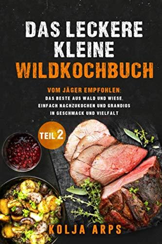 Das leckere kleine Wildkochbuch - vom Jäger empfohlen: das Beste aus Wald und Wiese, einfach nachzukochen und grandios in Geschmack und Vielfalt - Teil 2