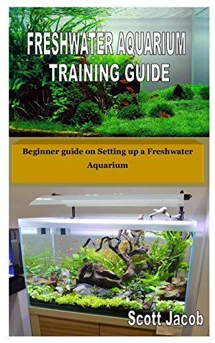 FRESHWATER AQUARIUM TRAINING GUIDE: Beginner guide on Setting up a Freshwater Aquarium