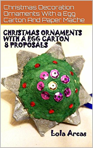 Christmas Ornaments With A Egg Carton 8 Proposals: Christmas Decoration Ornaments With A Egg Carton And Paper Mache (English Edition)