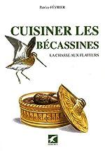 Cuisiner les bécassines - La chasse aux flaveurs de Patrice Février