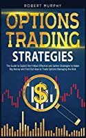 Options Trading Strategies: The Guide to Exploit the 9 Most Effective and Safest Strategies to Make Big Money and Find Out How to Trade Options Managing the Risk