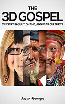 The 3D Gospel: Ministry in Guilt, Shame, and Fear Cultures by [Jayson Georges]