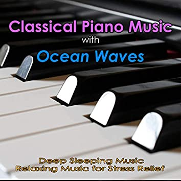 Classical Piano Music with Ocean Waves: Deep Sleeping Music, Relaxing Music for Stress Relief