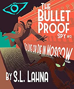 To Live Or Die In Moscow (the Bulletproof Spy Book 2) by [S.L. Lahna]