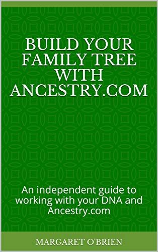 Build Your Family Tree with Ancestry.com: An independent guide to working with your DNA and Ancestry.com
