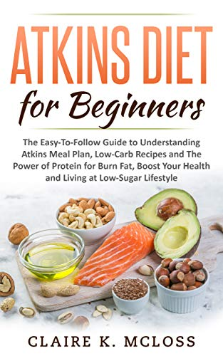 Atkins Diet For Beginners The Easy To Follow Guide To Understand Atkins Meal Plan Low Carb Recipes And The Power Of Protein For Burn Fat Boost Your Health And Living A Low Sugar Lifestyle Ebook K