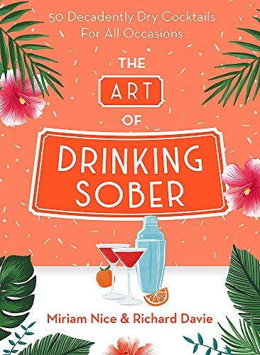 The Art of Drinking Sober: 50 Decadently Dry Cocktails For All Occasions (English Edition)