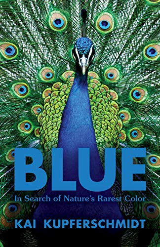 Blue: In Search of Nature's Rarest Color by [Kai Kupferschmidt]