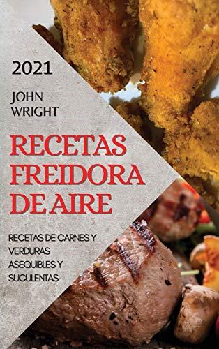 RECETAS FREIDORA DE AIRE 2021 (AIR FRYER RECIPES SPANISH EDITION): RECETAS DE CARNES Y VERDURAS ASEQUIBLES Y SUCULENTAS
