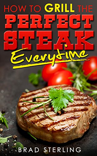 HOW TO GRILL THE PERFECT STEAK EVERY TIME: MASTER YOUR COOKOUTS (English Edition)