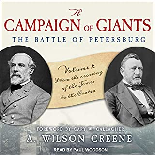 A Campaign of Giants: The Battle for Petersburg, Volume 1     From the Crossing of the James to the Crater              Written by:                                                                                                                                 A. Wilson Greene,                                                                                        Gary W. Gallagher - foreword                               Narrated by:                                                                                                                                 Paul Woodson                      Length: 25 hrs and 9 mins     Not rated yet     Overall 0.0
