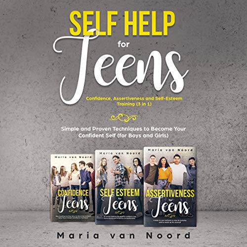 Self Help for Teens: Confidence, Assertiveness and Self-Esteem Training (3 in 1): Simple and Proven Techniques to Become ...