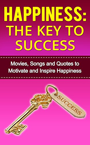 Happiness:The Key to Success (books on happiness, self help: Movies, Songs and Quotes to Motivate and Inspire Happiness (How to be happy)