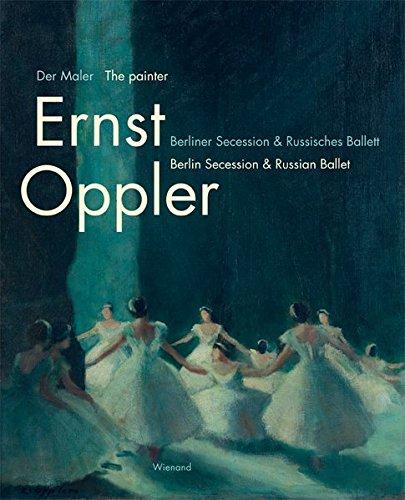 Der Maler Ernst Oppler. Berliner Secession & Russisches Ballett: Katalog zur Ausstellung im Tanzmuseum des Deutschen Tanzarchivs Köln/SK Stiftung Kultur 2017 bis 2018