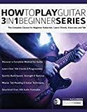 How to Play Guitar 3 in 1 Beginner Series: The Complete Course for Beginner Guitarists. Learn Chords, Exercises and Tab (Essential Guitar Methods)