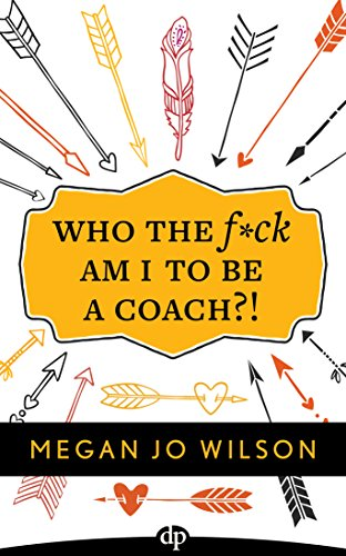 Who The F*ck Am I To Be A Coach?!: A Warrior's Guide to Building a Wildly Successful Coaching...