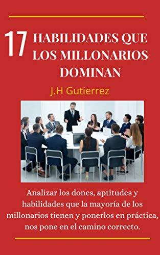 17 HABILIDADES QUE LOS MILLONARIOS DOMINAN : Analizar los dones, aptitudes y habilidades que la mayoría de los millonarios tienen y ponerlos en práctica, nos pone en el camino correcto