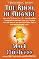 The Book of Orange: A Journal of the Trump Years By a Crazed Snowflake Employing Rhyming Insults, Limericks, Loathing, Hyperbole, Secret Transcripts, Show Tunes, Mockery, Rants, Jokes, and Rude Memes