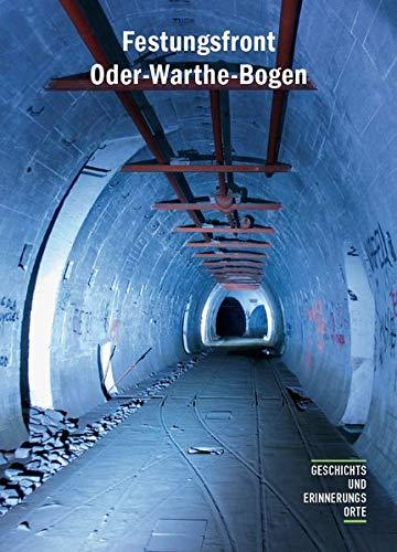 Festungsfront Oder-Warthe-Bogen: Geschichte und Gegenwart des »Ostwalls« (Geschichts- und Erinnerungsorte)