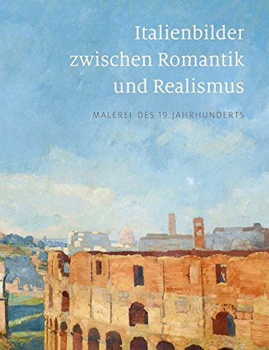 Italienbilder zwischen Romantik und Realismus: Malerei des 19. Jahrhunderts