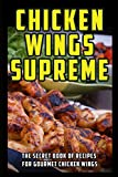 Chicken Wings Supreme: The Secret Book of Recipes for Gourmet Chicken Wings