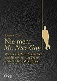 Nie mehr Mr. Nice Guy: Wie Sie als Mann bekommen, was Sie wollen ? im Leben, in der Liebe und beim Sex - Robert A. Glover