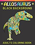 Allosaurus Black Background Adults Coloring Book: Featuring Fun Stress Relief Relaxation Allosaurus Black Background Coloring Book For Adults