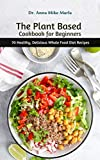 The Plant Based Cookbook for Beginners: 70 Healthy, Delicious Whole Food Diet Recipes