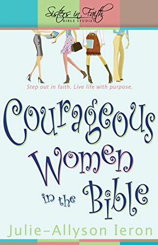 Courageous Women in the Bible: Step out in faith. Live life with purpose. (Sisters in Faith Bible) (Sisters in Faith Bible Studies)