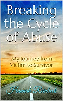 Breaking the Cycle of Abuse: My Journey from Victim to Survivor by [Hannah Reinbeck]