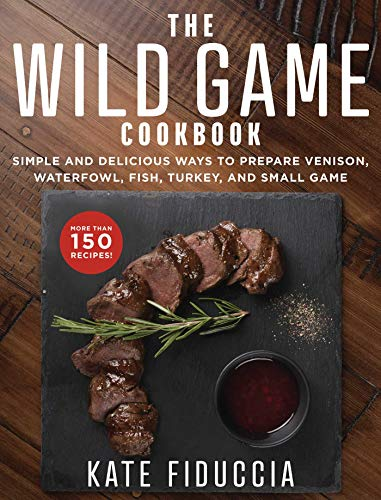 The Wild Game Cookbook Simple And Delicious Ways To Prepare Venison Waterfowl Fish Turkey And Small Game Ebook Fiduccia Kate Amazon Com Au Kindle Store
